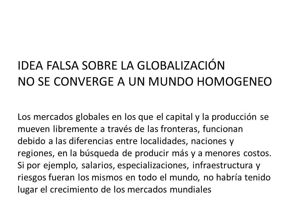 IDEA FALSA SOBRE LA GLOBALIZACIÓN NO SE CONVERGE A UN MUNDO HOMOGENEO Los mercados globales en los que el capital y la producción se mueven libremente
