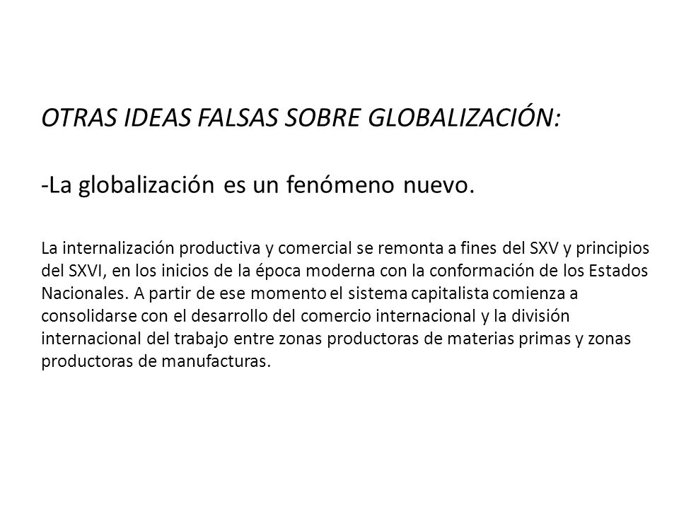 OTRAS IDEAS FALSAS SOBRE GLOBALIZACIÓN: -La globalización es un fenómeno nuevo. La internalización productiva y comercial se remonta a fines del SXV y