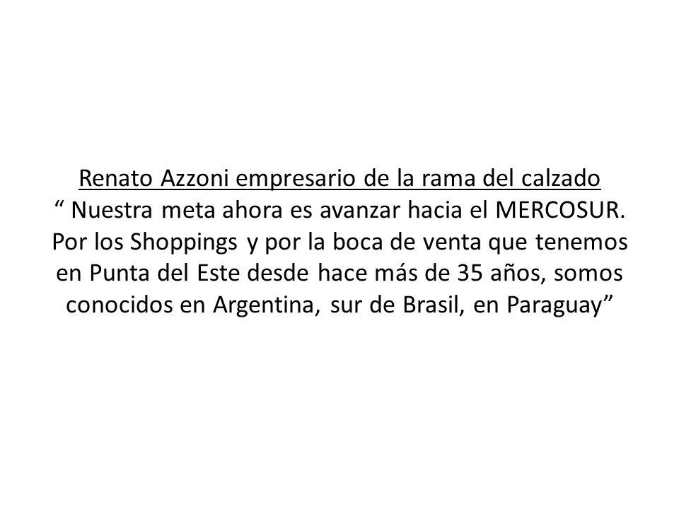 Renato Azzoni empresario de la rama del calzado Nuestra meta ahora es avanzar hacia el MERCOSUR. Por los Shoppings y por la boca de venta que tenemos