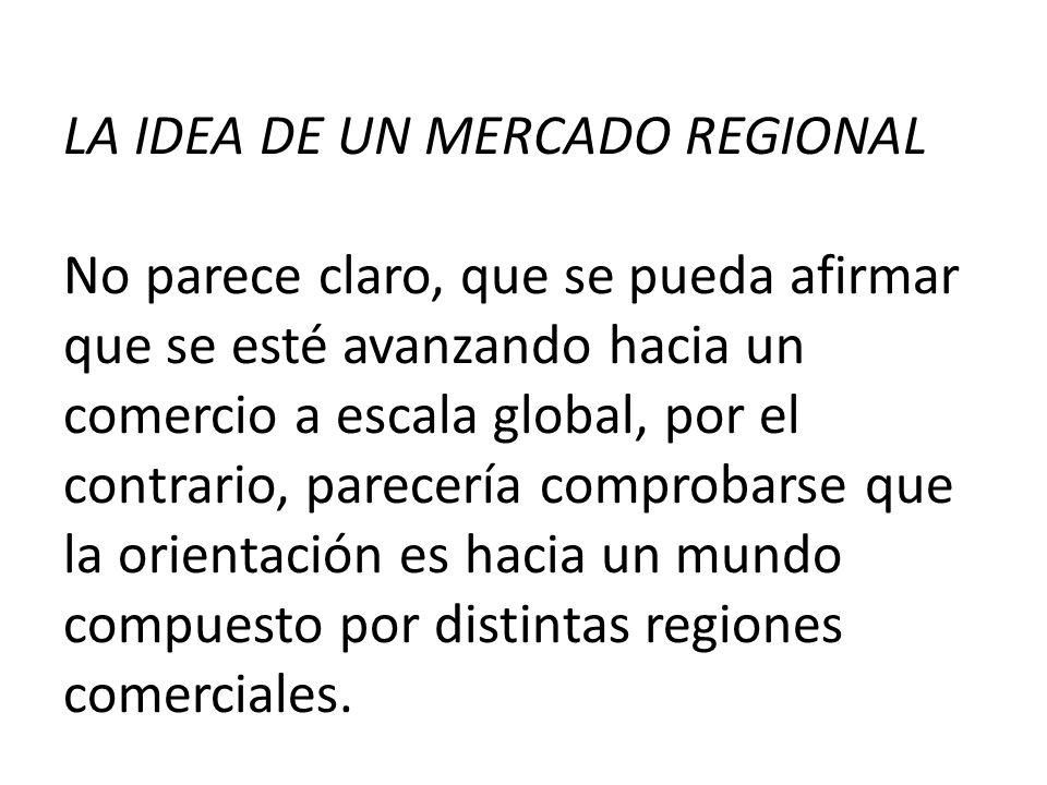 LA IDEA DE UN MERCADO REGIONAL No parece claro, que se pueda afirmar que se esté avanzando hacia un comercio a escala global, por el contrario, parece