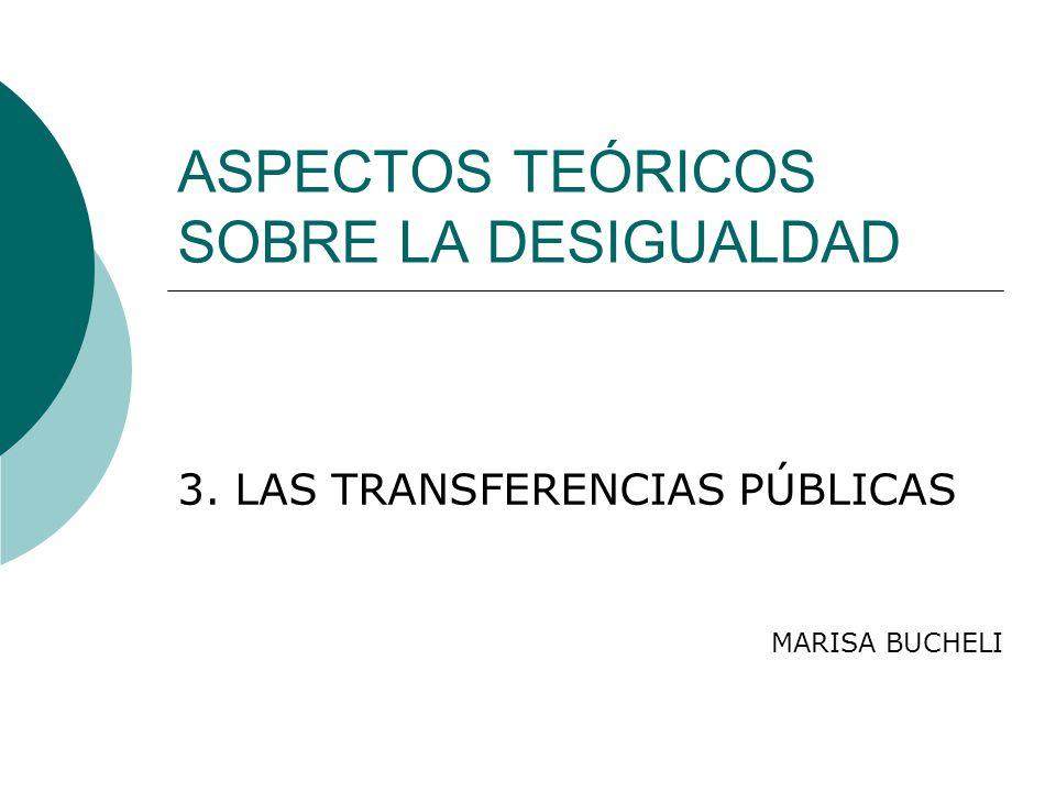 ASPECTOS TEÓRICOS SOBRE LA DESIGUALDAD 3. LAS TRANSFERENCIAS PÚBLICAS MARISA BUCHELI