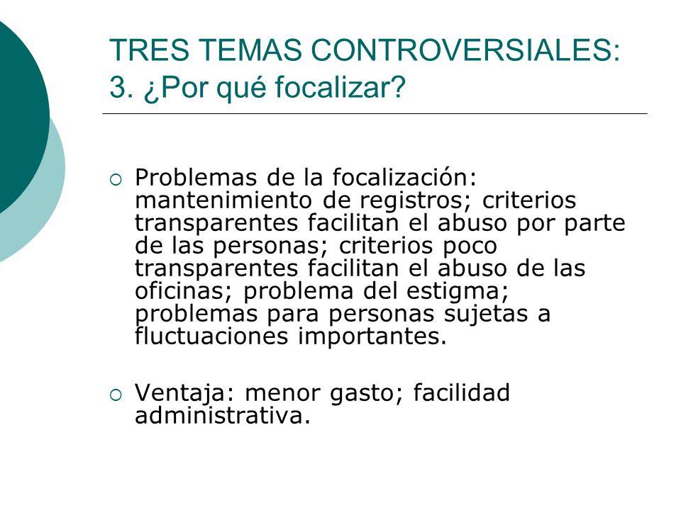 TRES TEMAS CONTROVERSIALES: 3. ¿Por qué focalizar? Problemas de la focalización: mantenimiento de registros; criterios transparentes facilitan el abus