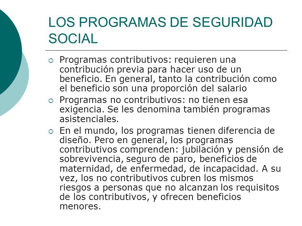 LOS PROGRAMAS DE SEGURIDAD SOCIAL Programas contributivos: requieren una contribución previa para hacer uso de un beneficio. En general, tanto la cont