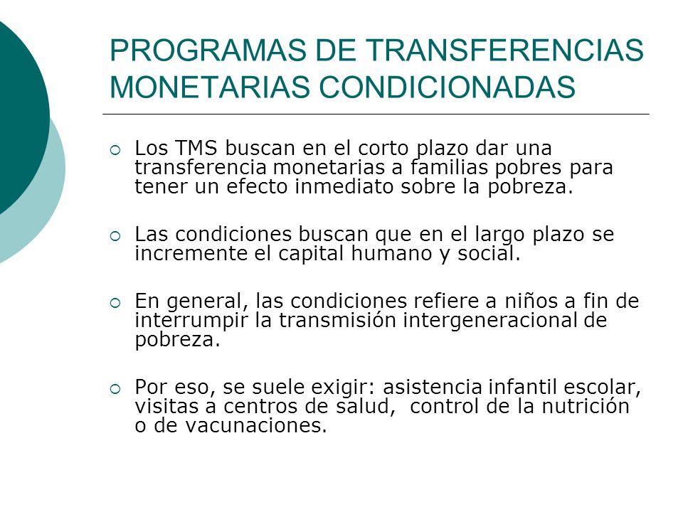 PROGRAMAS DE TRANSFERENCIAS MONETARIAS CONDICIONADAS Los TMS buscan en el corto plazo dar una transferencia monetarias a familias pobres para tener un efecto inmediato sobre la pobreza.