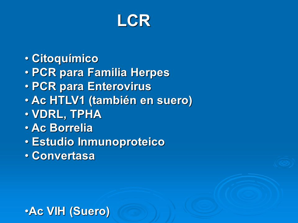 LCR Citoquímico Citoquímico PCR para Familia Herpes PCR para Familia Herpes PCR para Enterovirus PCR para Enterovirus Ac HTLV1 (también en suero) Ac HTLV1 (también en suero) VDRL, TPHA VDRL, TPHA Ac Borrelia Ac Borrelia Estudio Inmunoproteico Estudio Inmunoproteico Convertasa Convertasa Ac VIH (Suero)Ac VIH (Suero)