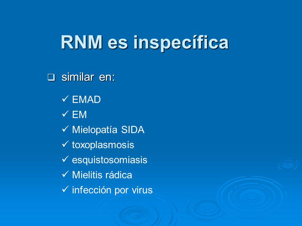 RNM es inspecífica similar en: similar en: EMAD EM Mielopatía SIDA toxoplasmosis esquistosomiasis Mielitis rádica infección por virus