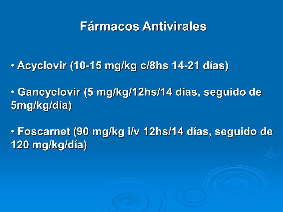 Fármacos Antivirales Acyclovir (10-15 mg/kg c/8hs 14-21 días) Acyclovir (10-15 mg/kg c/8hs 14-21 días) Gancyclovir (5 mg/kg/12hs/14 días, seguido de 5mg/kg/día) Gancyclovir (5 mg/kg/12hs/14 días, seguido de 5mg/kg/día) Foscarnet (90 mg/kg i/v 12hs/14 días, seguido de 120 mg/kg/día) Foscarnet (90 mg/kg i/v 12hs/14 días, seguido de 120 mg/kg/día)