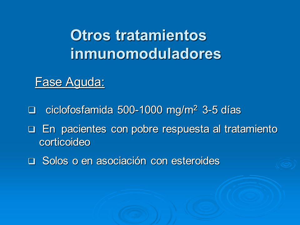 Otros tratamientos inmunomoduladores ciclofosfamida 500-1000 mg/m 2 3-5 días ciclofosfamida 500-1000 mg/m 2 3-5 días En pacientes con pobre respuesta al tratamiento corticoideo En pacientes con pobre respuesta al tratamiento corticoideo Solos o en asociación con esteroides Solos o en asociación con esteroides Fase Aguda: