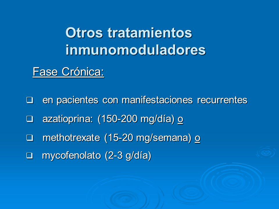 Otros tratamientos inmunomoduladores en pacientes con manifestaciones recurrentes en pacientes con manifestaciones recurrentes azatioprina: (150-200 mg/día) o azatioprina: (150-200 mg/día) o methotrexate (15-20 mg/semana) o methotrexate (15-20 mg/semana) o mycofenolato (2-3 g/día) mycofenolato (2-3 g/día) Fase Crónica: