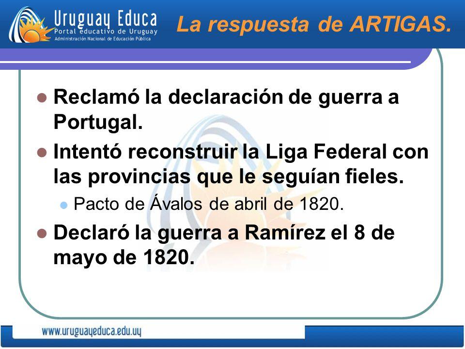 La respuesta de ARTIGAS.Reclamó la declaración de guerra a Portugal.