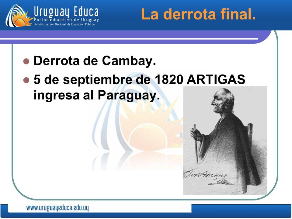 La derrota final. Derrota de Cambay. 5 de septiembre de 1820 ARTIGAS ingresa al Paraguay.