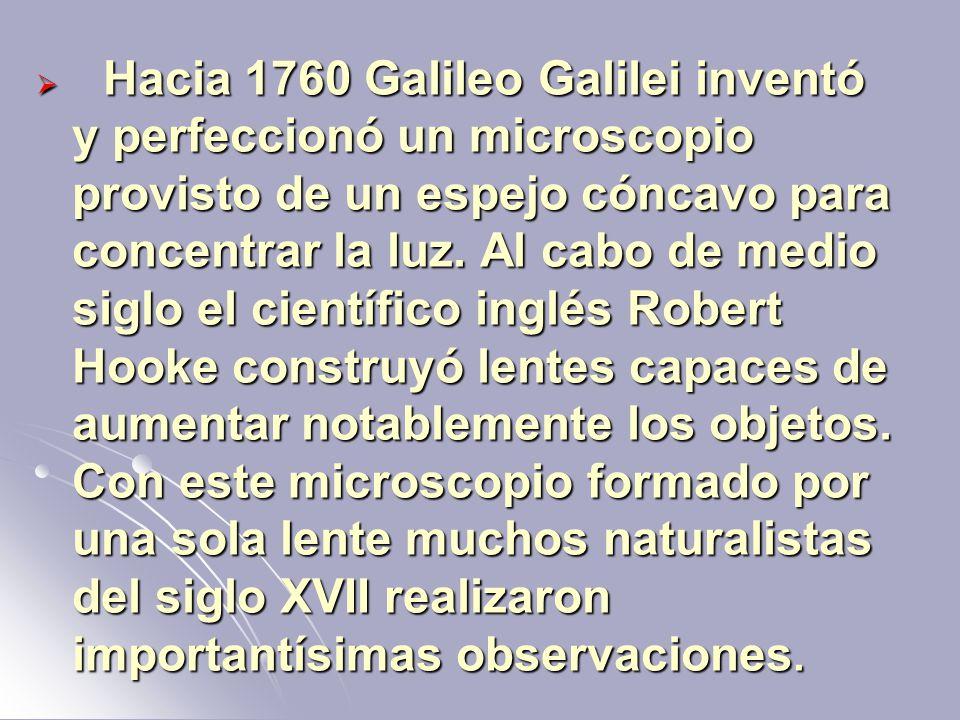 Hacia 1760 Galileo Galilei inventó y perfeccionó un microscopio provisto de un espejo cóncavo para concentrar la luz. Al cabo de medio siglo el cientí