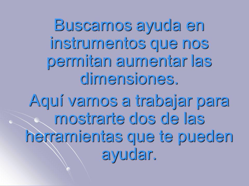 Buscamos ayuda en instrumentos que nos permitan aumentar las dimensiones. Buscamos ayuda en instrumentos que nos permitan aumentar las dimensiones. Aq