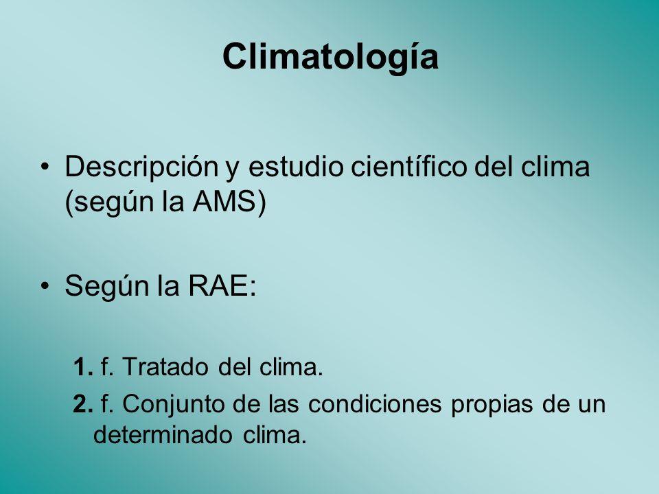 Climatología Descripción y estudio científico del clima (según la AMS) Según la RAE: 1.