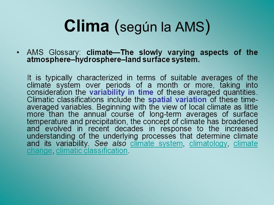 Clima ( según la AMS ) AMS Glossary: climateThe slowly varying aspects of the atmosphere–hydrosphere–land surface system. It is typically characterize