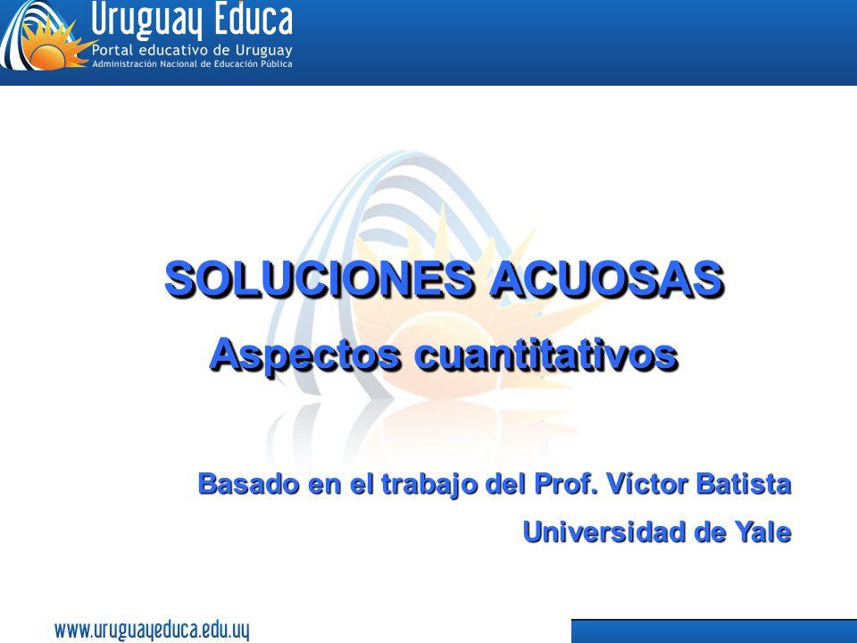 1 SOLUCIONES ACUOSAS Aspectos cuantitativos SOLUCIONES ACUOSAS Aspectos cuantitativos Basado en el trabajo del Prof. Víctor Batista Universidad de Yal