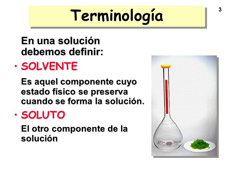 3 TerminologíaTerminología En una solución debemos definir: SOLVENTESOLVENTE Es aquel componente cuyo estado físico se preserva cuando se forma la sol