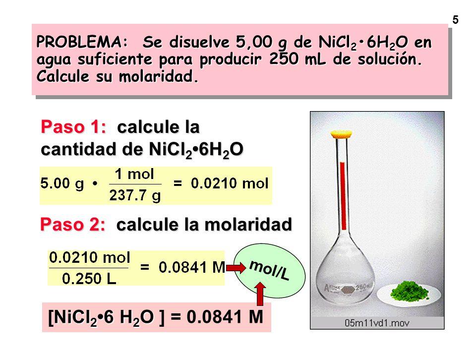 5 PROBLEMA: Se disuelve 5,00 g de NiCl 2 6H 2 O en agua suficiente para producir 250 mL de solución. Calcule su molaridad. Paso 1: calcule la cantidad