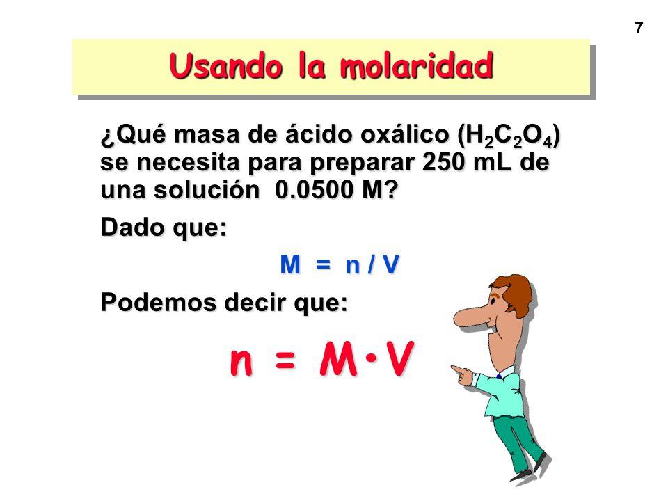 7 Usando la molaridad ¿Qué masa de ácido oxálico (H 2 C 2 O 4 ) se necesita para preparar 250 mL de una solución 0.0500 M? Dado que: M = n / V Podemos