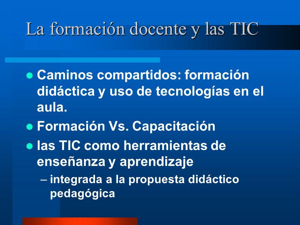 La formación docente y las TIC Caminos compartidos: formación didáctica y uso de tecnologías en el aula. Formación Vs. Capacitación las TIC como herra