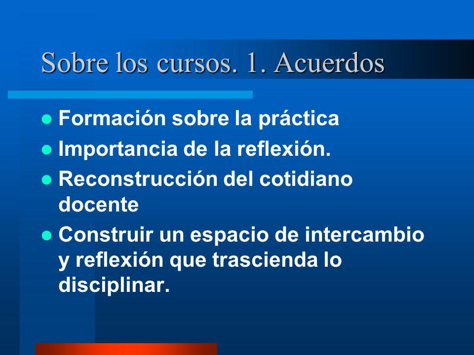Sobre los cursos. 1. Acuerdos Formación sobre la práctica Importancia de la reflexión. Reconstrucción del cotidiano docente Construir un espacio de in