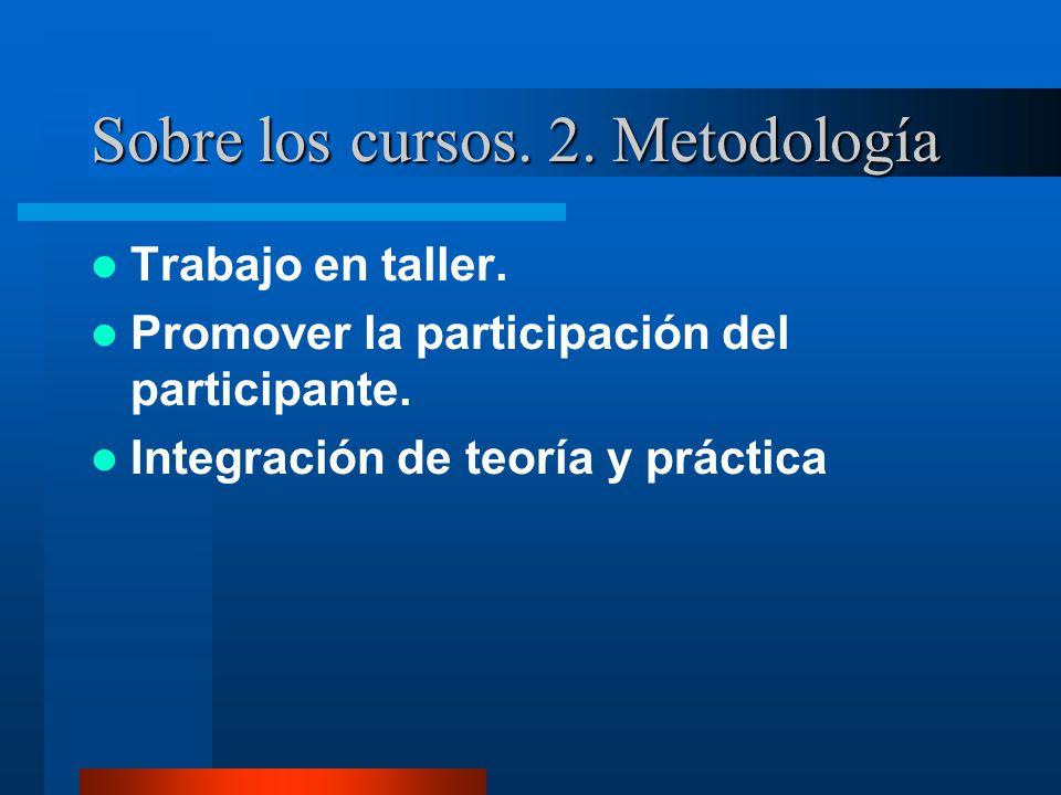 Sobre los cursos. 2. Metodología Trabajo en taller. Promover la participación del participante. Integración de teoría y práctica