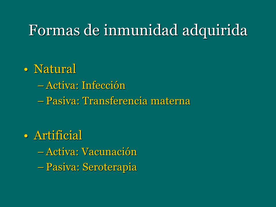 Formas de inmunidad adquirida NaturalNatural –Activa: Infección –Pasiva: Transferencia materna ArtificialArtificial –Activa: Vacunación –Pasiva: Serot