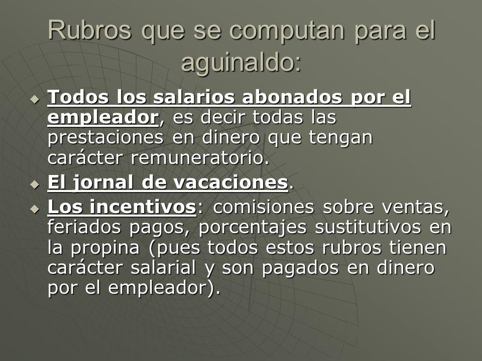 Rubros que se computan para el aguinaldo: Todos los salarios abonados por el empleador, es decir todas las prestaciones en dinero que tengan carácter remuneratorio.