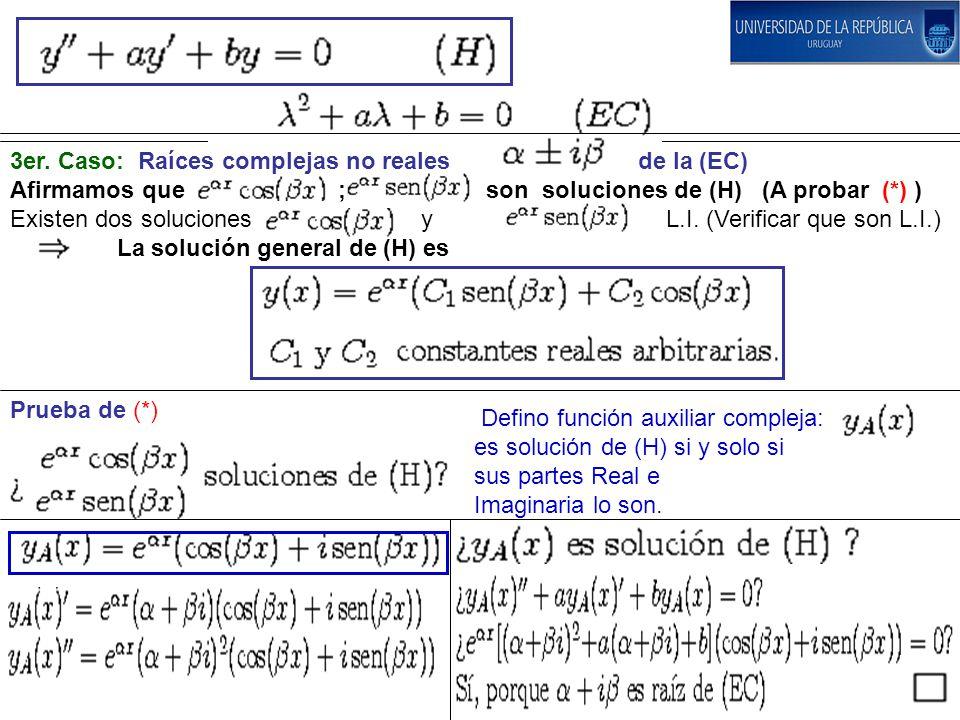 Prueba de (*) 3er. Caso: Raíces complejas no reales de la (EC) Afirmamos que ; son soluciones de (H) (A probar (*) ) Existen dos soluciones y L.I. (Ve