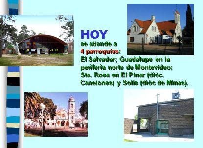HOY se atiende a 4 parroquias: El Salvador; Guadalupe en la periferia norte de Montevideo; Sta.