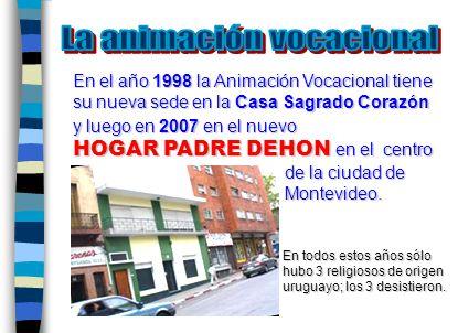 En el año 1998 la Animación Vocacional tiene su nueva sede en la Casa Sagrado Corazón y luego en 2007 en el nuevo HOGAR PADRE DEHON en el centro de la ciudad de Montevideo.
