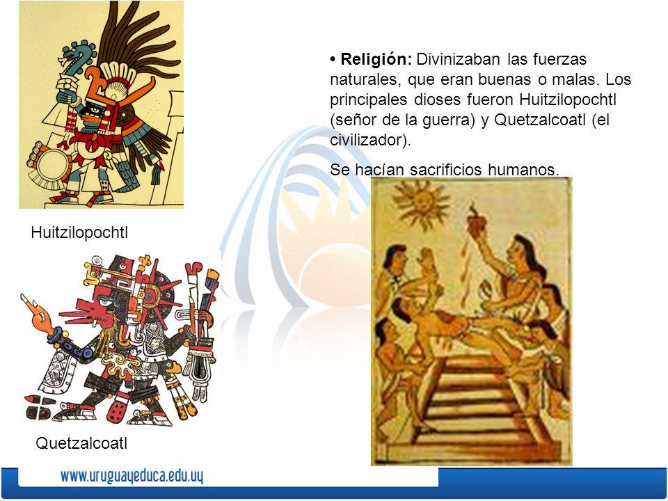 Religión: Divinizaban las fuerzas naturales, que eran buenas o malas. Los principales dioses fueron Huitzilopochtl (señor de la guerra) y Quetzalcoatl