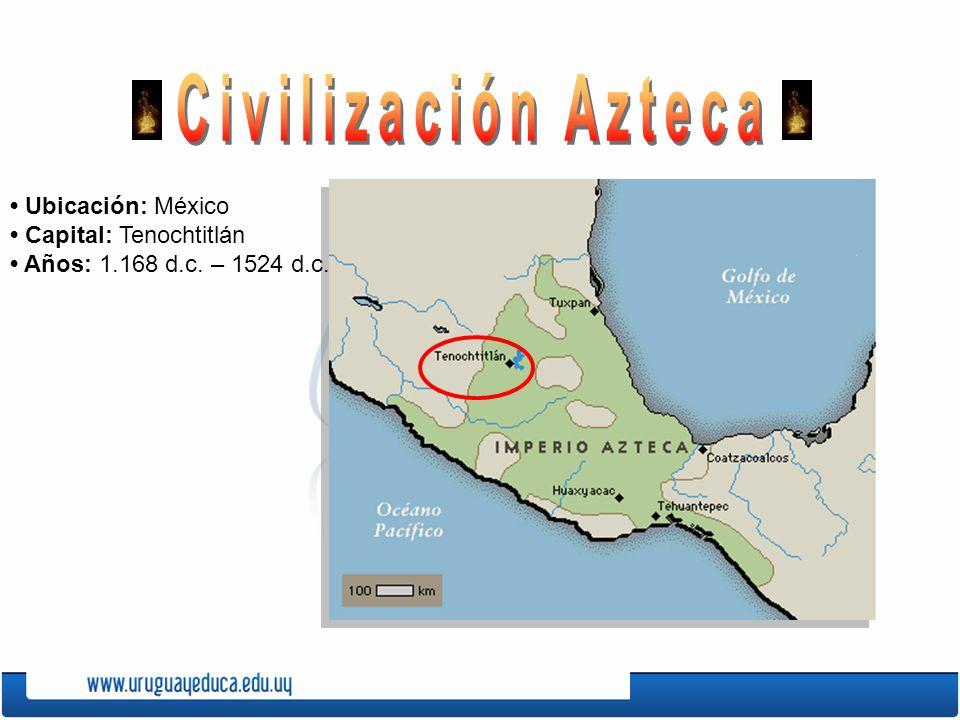 Ubicación: México Capital: Tenochtitlán Años: 1.168 d.c. – 1524 d.c.