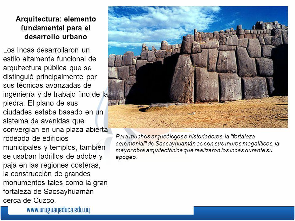 Arquitectura: elemento fundamental para el desarrollo urbano Los Incas desarrollaron un estilo altamente funcional de arquitectura pública que se dist
