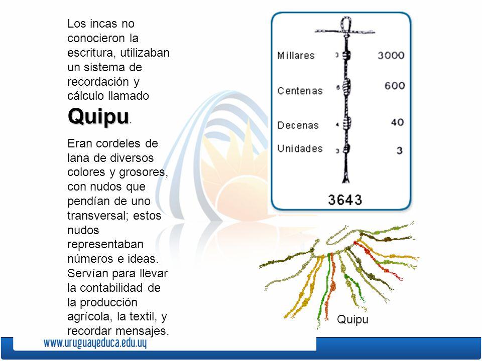 Quipu Los incas no conocieron la escritura, utilizaban un sistema de recordación y cálculo llamado Quipu. Eran cordeles de lana de diversos colores y