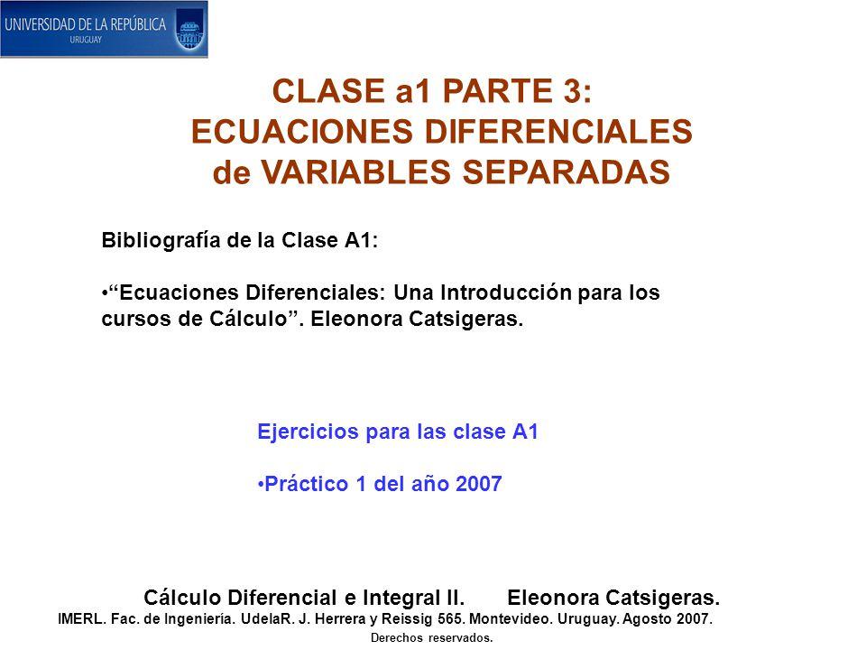 CLASE a1 PARTE 3: ECUACIONES DIFERENCIALES de VARIABLES SEPARADAS Cálculo Diferencial e Integral II. Eleonora Catsigeras. IMERL. Fac. de Ingeniería. U