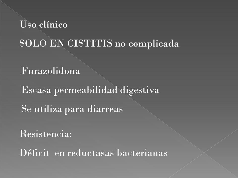 Furazolidona Escasa permeabilidad digestiva Se utiliza para diarreas Resistencia: Déficit en reductasas bacterianas Uso clínico SOLO EN CISTITIS no co