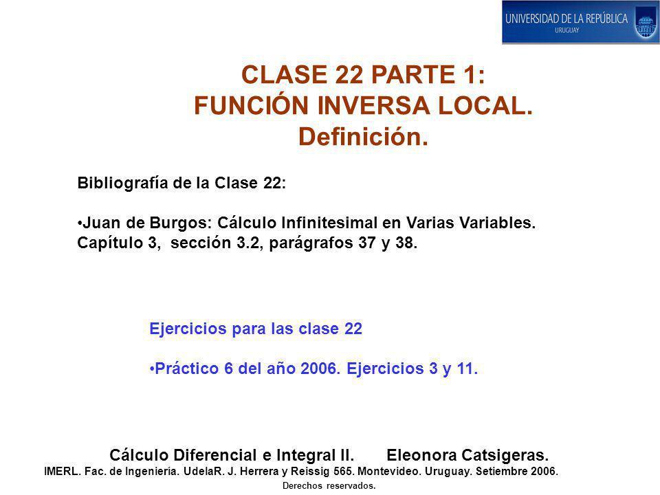 CLASE 22 PARTE 1: FUNCIÓN INVERSA LOCAL. Definición. Cálculo Diferencial e Integral II. Eleonora Catsigeras. IMERL. Fac. de Ingeniería. UdelaR. J. Her