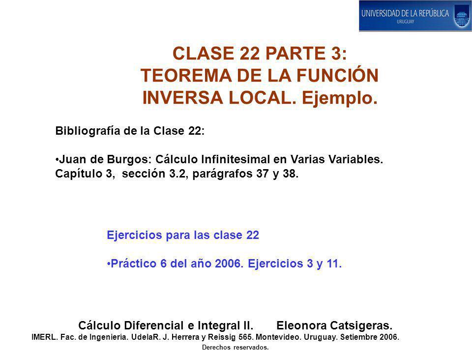 CLASE 22 PARTE 3: TEOREMA DE LA FUNCIÓN INVERSA LOCAL. Ejemplo. Cálculo Diferencial e Integral II. Eleonora Catsigeras. IMERL. Fac. de Ingeniería. Ude