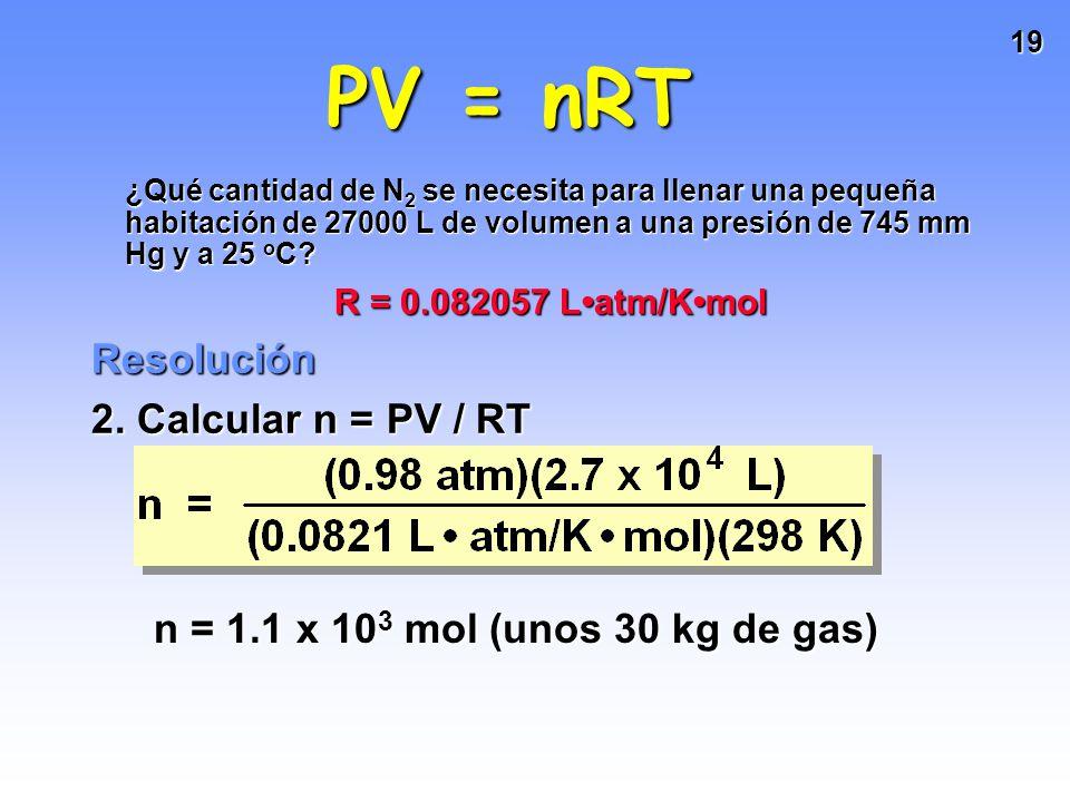 18 Problema Sabiendo que: PV = nRT ¿Qué cantidad de N 2 se necesita para llenar una pequeña habitación de 27000 L de volumen a una presión de 745 mm Hg y a 25 o C.