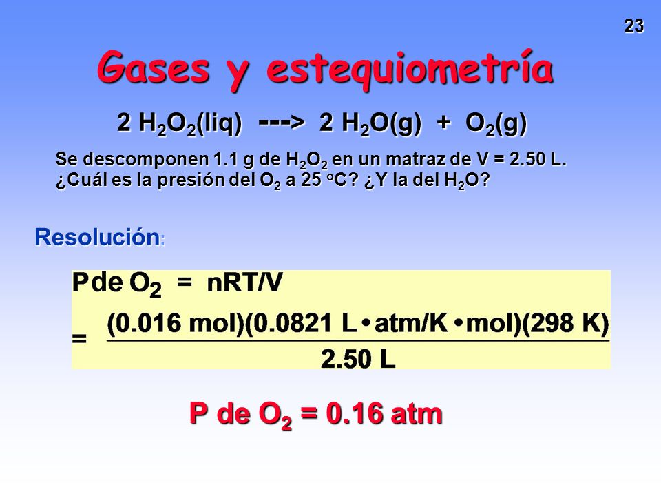 22 Gases y estequiometría 2 H 2 O 2 (liq) --- > 2 H 2 O(g) + O 2 (g) Se descomponen 1.1 g de H 2 O 2 en un matraz de V = 2.50 L. ¿Cuál es la presión d
