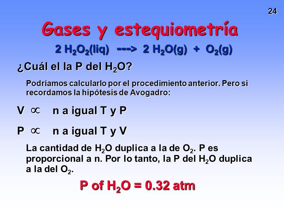 23 P de O 2 = 0.16 atm Gases y estequiometría 2 H 2 O 2 (liq) --- > 2 H 2 O(g) + O 2 (g) Se descomponen 1.1 g de H 2 O 2 en un matraz de V = 2.50 L.