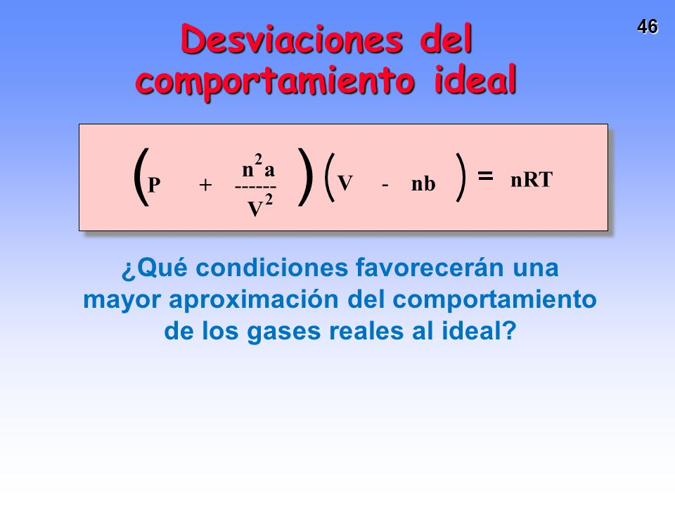 45 Para el Cl 2 (g): a = 6.49 y b = 0.0562Para el Cl 2 (g): a = 6.49 y b = 0.0562 Si se tiene 8.0 mol de Cl 2 (g) en un tanque de 4.0 L a 27 o C.Si se tiene 8.0 mol de Cl 2 (g) en un tanque de 4.0 L a 27 o C.