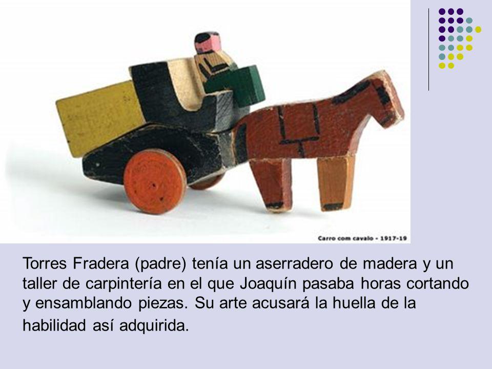 Torres Fradera (padre) tenía un aserradero de madera y un taller de carpintería en el que Joaquín pasaba horas cortando y ensamblando piezas. Su arte