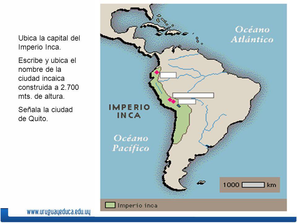 Ubica la capital del Imperio Inca. Escribe y ubica el nombre de la ciudad incaica construida a 2.700 mts. de altura. Señala la ciudad de Quito.