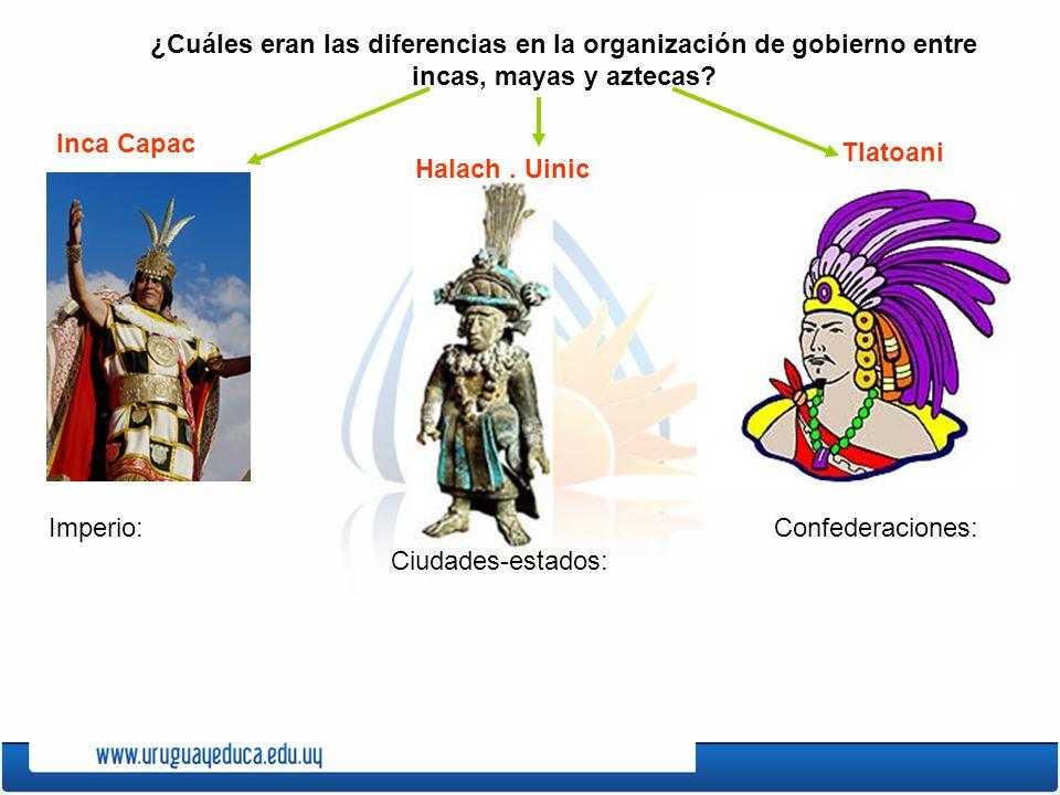 ¿Cuáles eran las diferencias en la organización de gobierno entre incas, mayas y aztecas? Inca Capac Tlatoani Halach. Uinic Imperio: Ciudades-estados:
