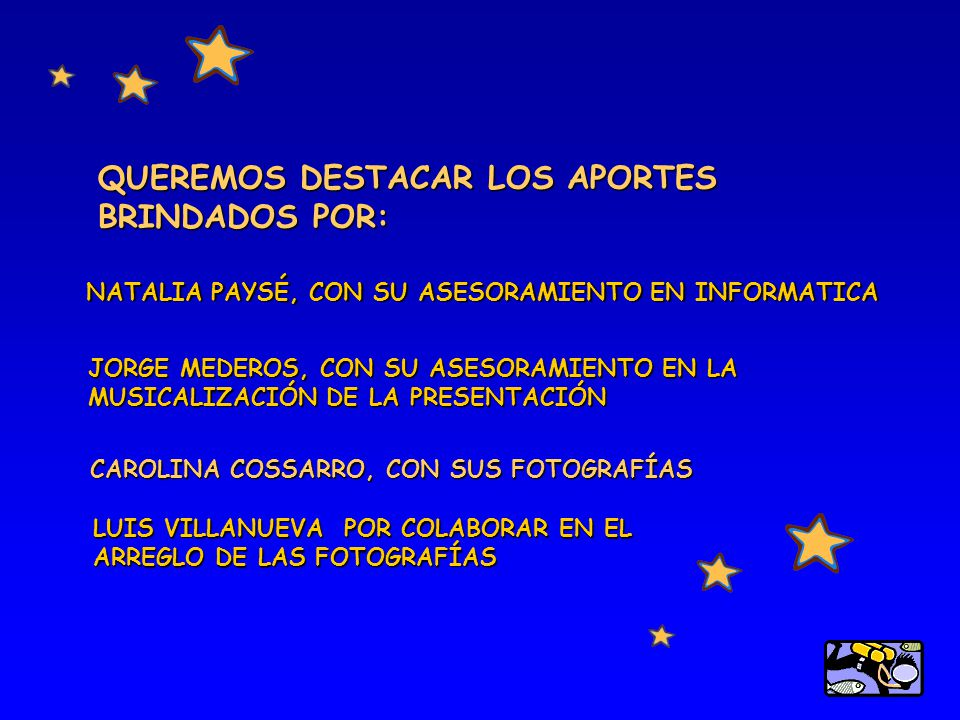 QUEREMOS DESTACAR LOS APORTES BRINDADOS POR: NATALIA PAYSÉ, CON SU ASESORAMIENTO EN INFORMATICA JORGE MEDEROS, CON SU ASESORAMIENTO EN LA MUSICALIZACIÓN DE LA PRESENTACIÓN CAROLINA COSSARRO, CON SUS FOTOGRAFÍAS LUIS VILLANUEVA POR COLABORAR EN EL ARREGLO DE LAS FOTOGRAFÍAS
