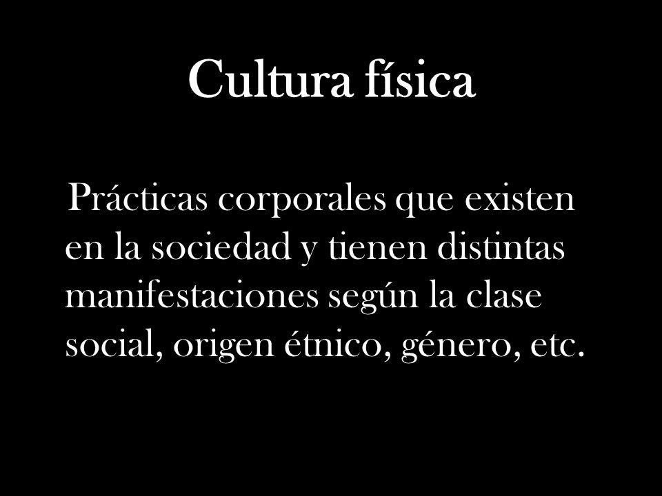 Cultura física Prácticas corporales que existen en la sociedad y tienen distintas manifestaciones según la clase social, origen étnico, género, etc.