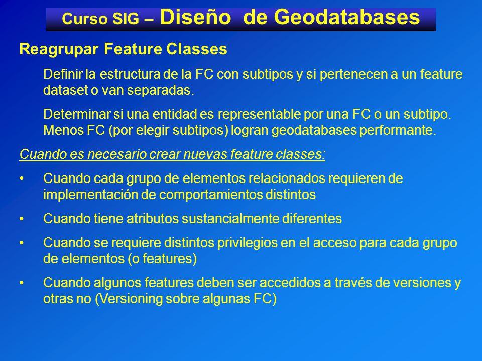Curso SIG – Diseño de Geodatabases Reagrupar Feature Classes Definir la estructura de la FC con subtipos y si pertenecen a un feature dataset o van separadas.