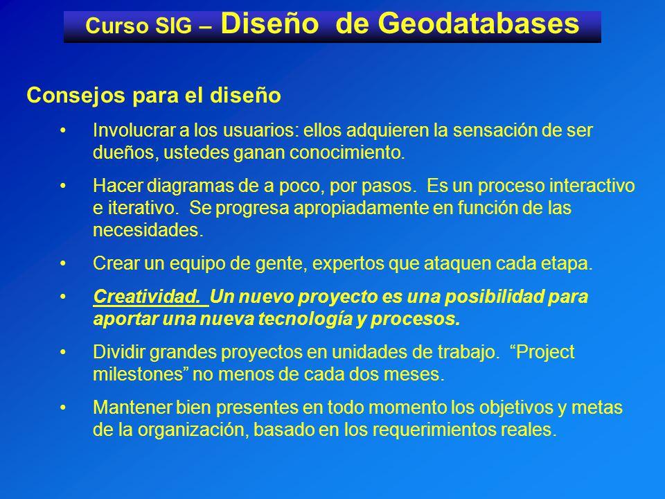 Curso SIG – Diseño de Geodatabases Consejos para el diseño Involucrar a los usuarios: ellos adquieren la sensación de ser dueños, ustedes ganan conocimiento.